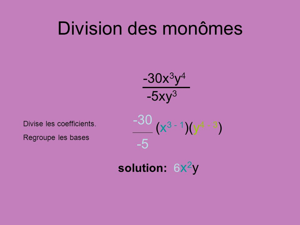 Division des monômes -30x 3 y 4 -5xy 3 Divise les coefficients. Regroupe les bases solution: 6 x 2 y (x 3 - 1 )(y 4 - 3 ) -30 -5