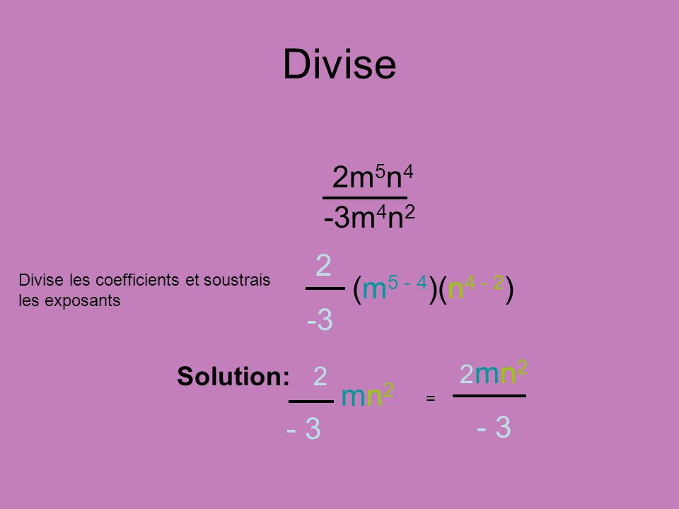 Divise 2m 5 n 4 -3m 4 n 2 Divise les coefficients et soustrais les exposants (m 5 - 4 )(n 4 - 2 ) 2 -3 Solution: 2 - 3 mn2mn2 2 mn 2 - 3 =