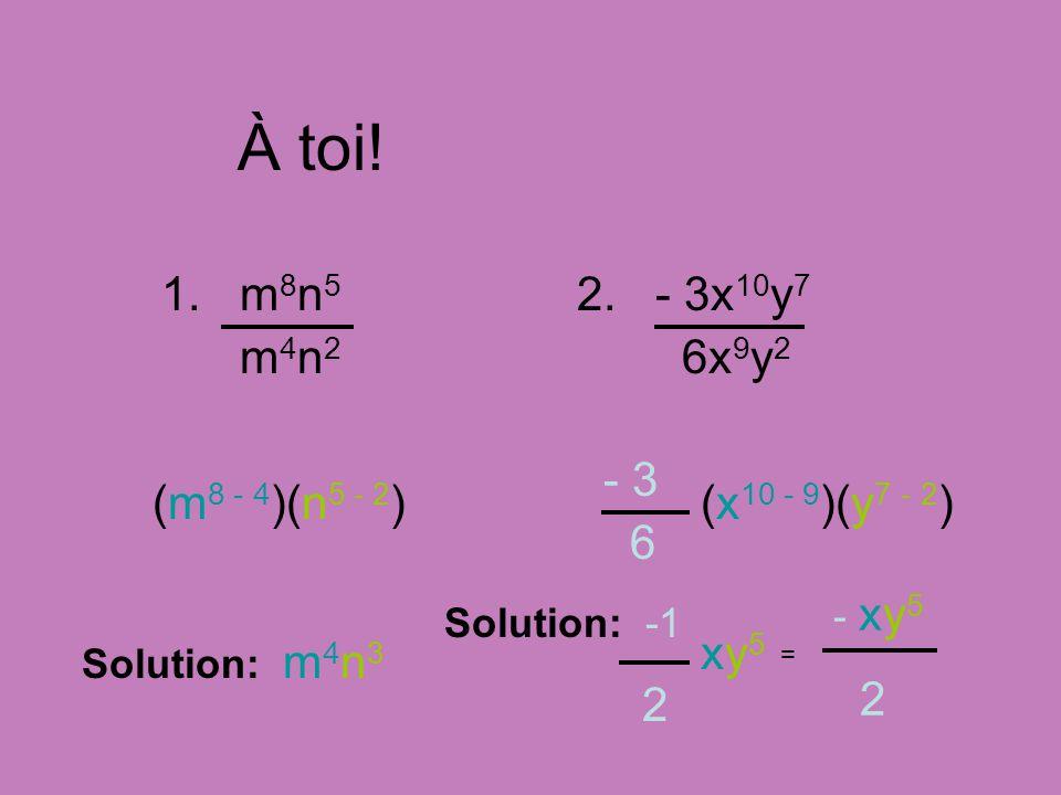 À toi! 1. m 8 n 5 m 4 n 2 Solution: m 4 n 3 (m 8 - 4 )(n 5 - 2 ) 2. - 3x 10 y 7 6x 9 y 2 - 3 6 (x 10 - 9 )(y 7 - 2 ) Solution: -1 2 xy5xy5 - xy 5 2 =