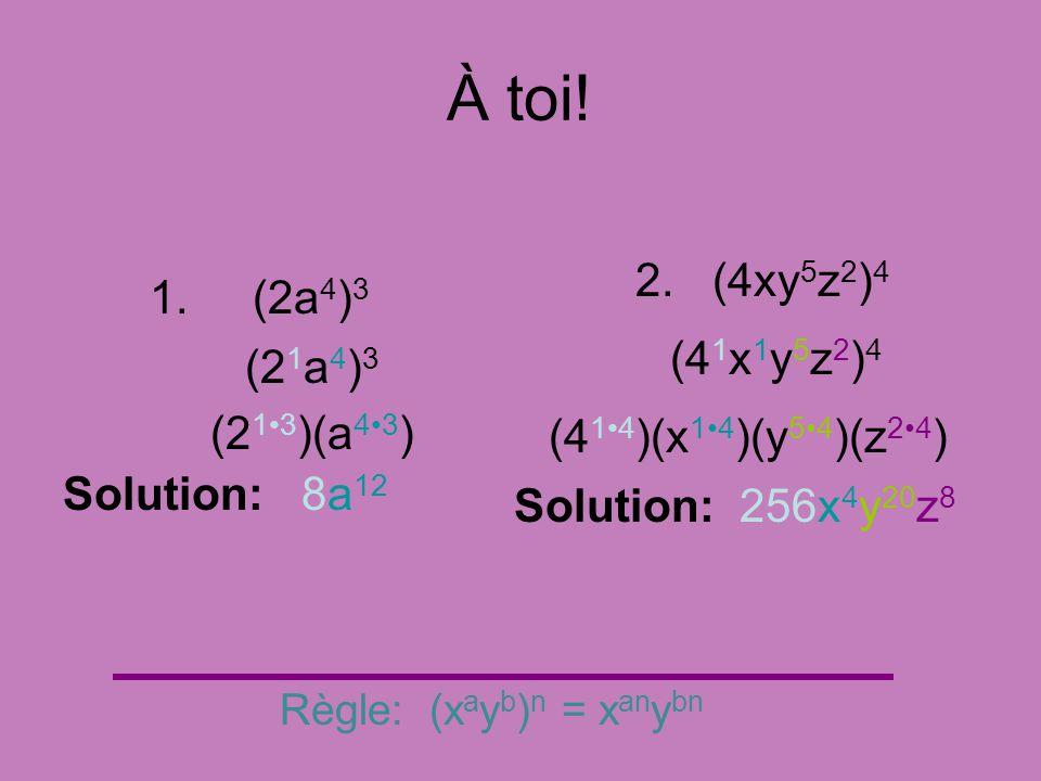 À toi! 1. (2a 4 ) 3 Règle: (x a y b ) n = x an y bn (2 13 )(a 43 ) Solution: 8a 12 2. (4xy 5 z 2 ) 4 (4 14 )(x 14 )(y 54 )(z 24 ) Solution: 256x 4 y 2