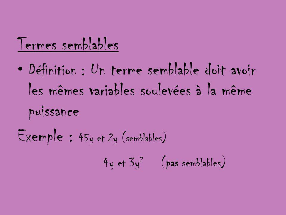 Termes semblables Définition : Un terme semblable doit avoir les mêmes variables soulevées à la même puissance Exemple : 45y et 2y (semblables) 4y et
