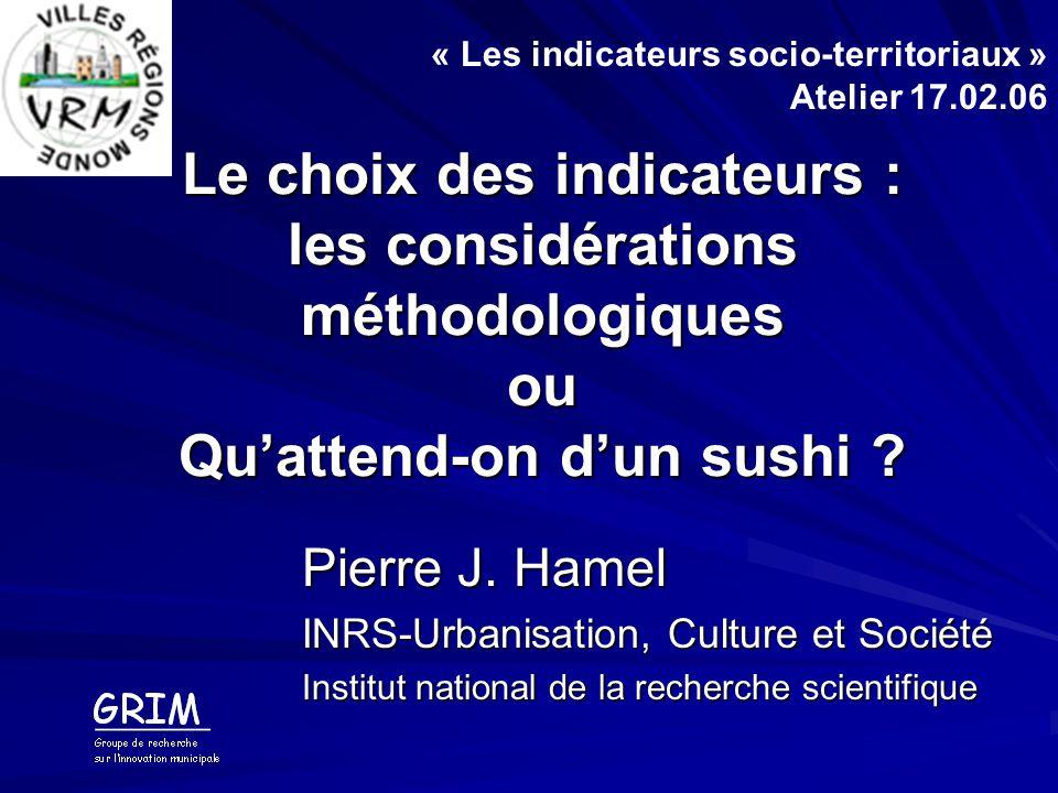 Le choix des indicateurs : les considérations méthodologiques ou Quattend-on dun sushi ? Pierre J. Hamel INRS-Urbanisation, Culture et Société Institu