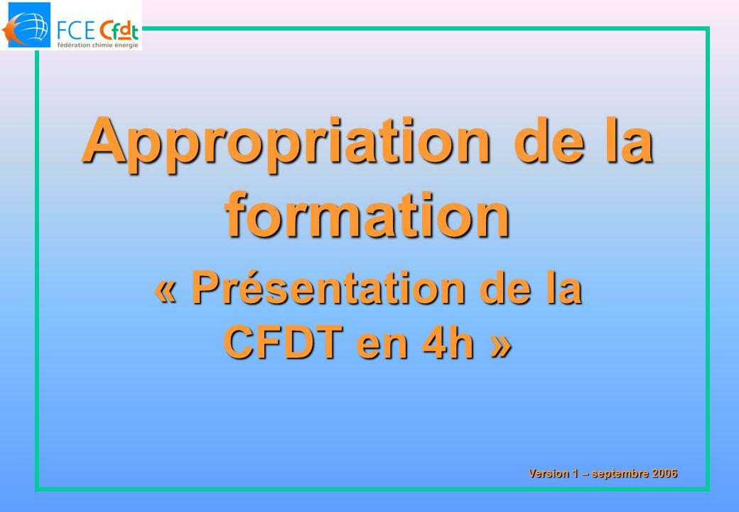 « Présentation de la CFDT en 4h » Version 1 – septembre 2006 Appropriation de la formation
