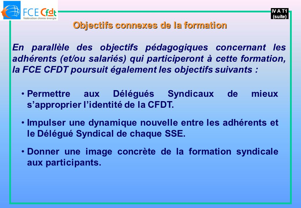 IV A T1 (suite) Objectifs connexes de la formation En parallèle des objectifs pédagogiques concernant les adhérents (et/ou salariés) qui participeront à cette formation, la FCE CFDT poursuit également les objectifs suivants : Permettre aux Délégués Syndicaux de mieux sapproprier lidentité de la CFDT.