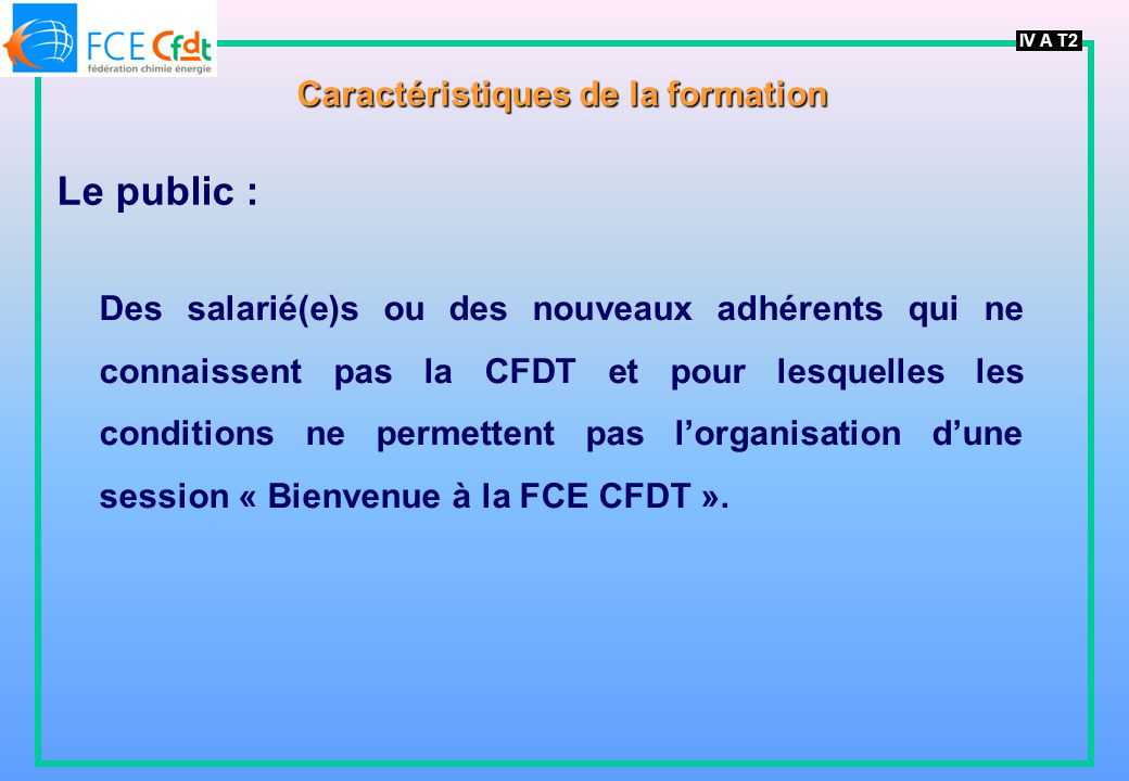 IV A T2 Caractéristiques de la formation Le public : Des salarié(e)s ou des nouveaux adhérents qui ne connaissent pas la CFDT et pour lesquelles les conditions ne permettent pas lorganisation dune session « Bienvenue à la FCE CFDT ».