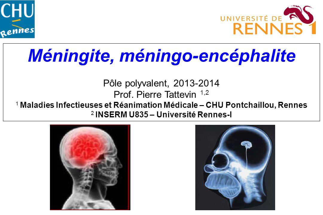 Méningite, méningo-encéphalite Pôle polyvalent, 2013-2014 Prof. Pierre Tattevin 1,2 1 Maladies Infectieuses et Réanimation Médicale – CHU Pontchaillou