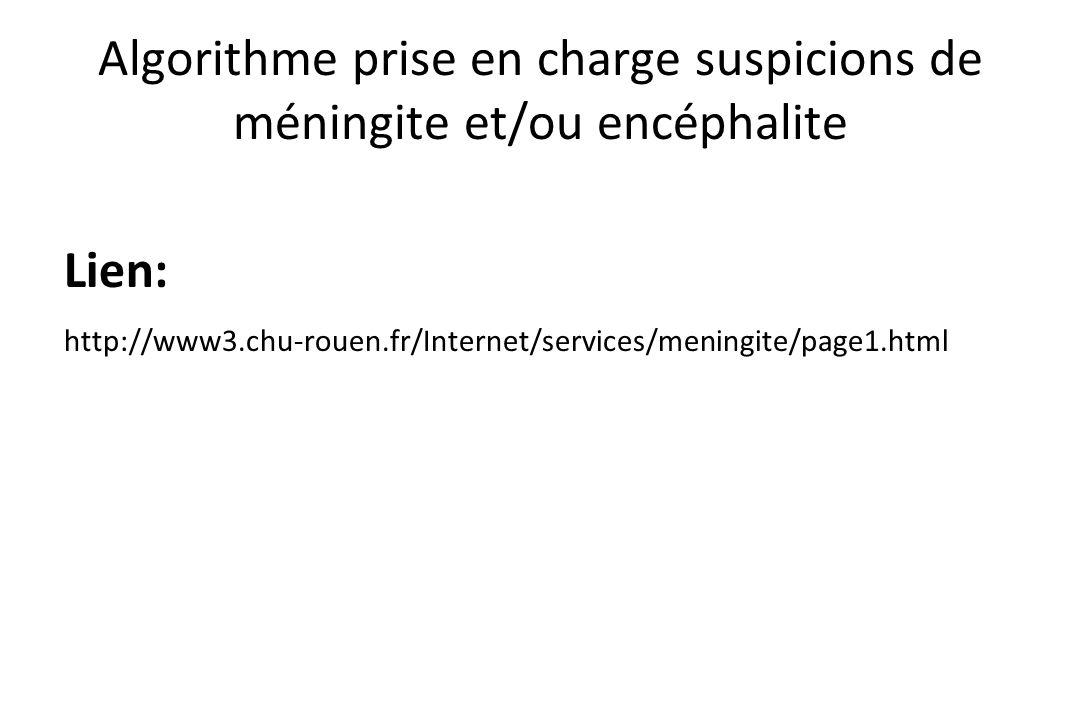 Algorithme prise en charge suspicions de méningite et/ou encéphalite Lien: http://www3.chu-rouen.fr/Internet/services/meningite/page1.html