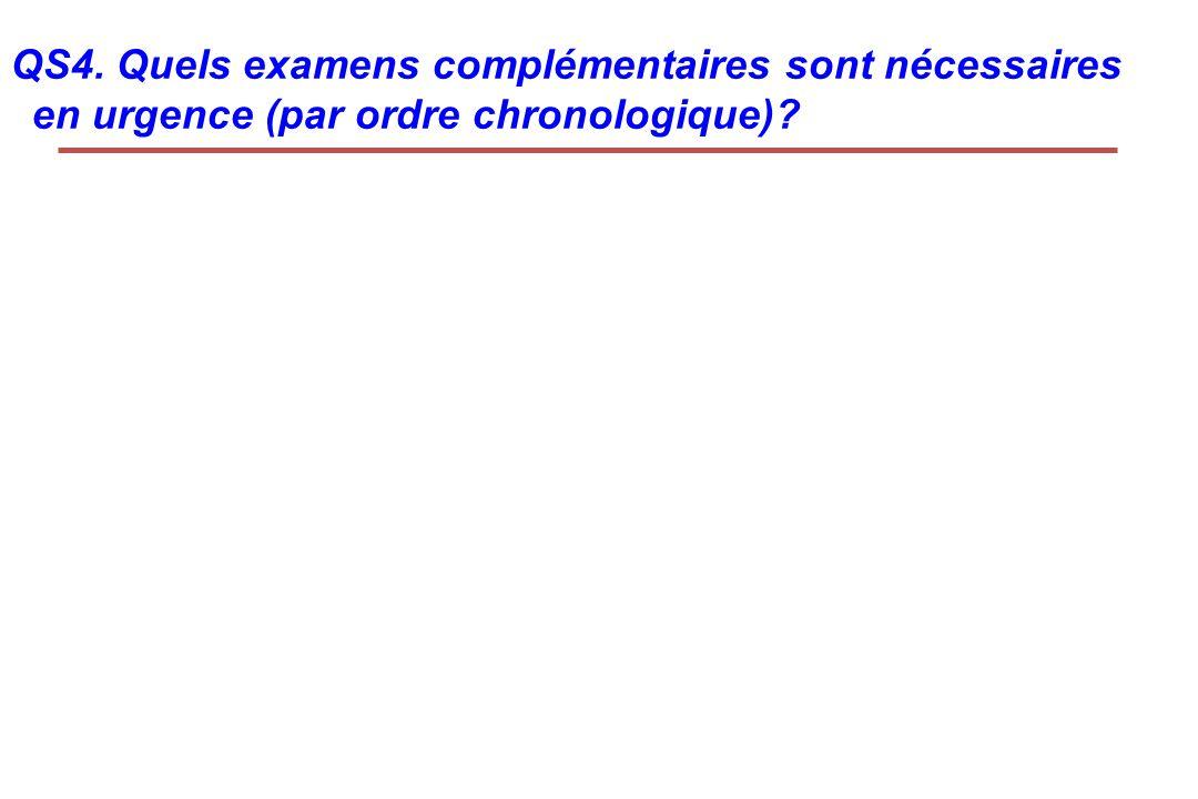 QS4. Quels examens complémentaires sont nécessaires en urgence (par ordre chronologique)?