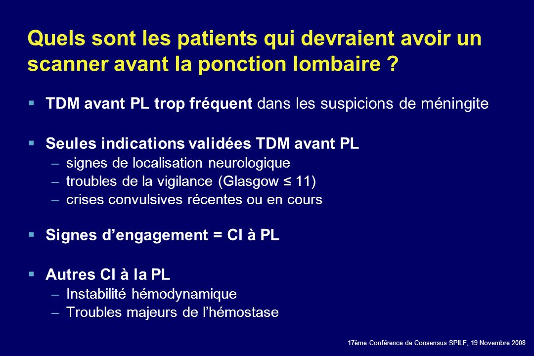 17ème Conférence de Consensus SPILF, 19 Novembre 2008 Quels sont les patients qui devraient avoir un scanner avant la ponction lombaire ? TDM avant PL
