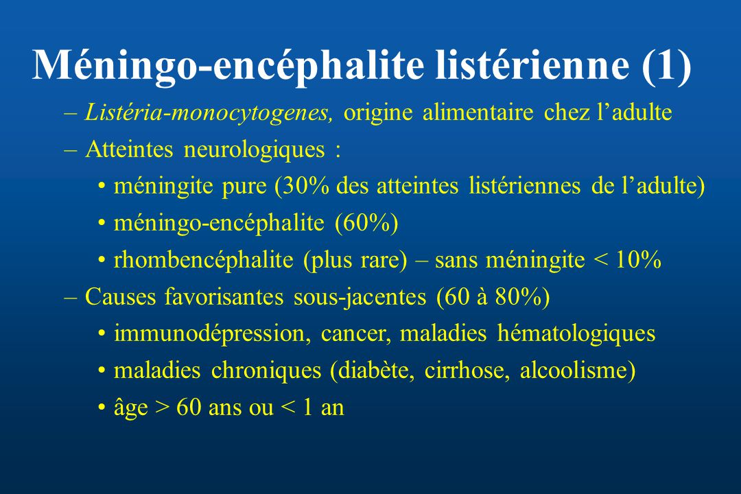 Méningo-encéphalite listérienne (1) –Listéria-monocytogenes, origine alimentaire chez ladulte –Atteintes neurologiques : méningite pure (30% des attei
