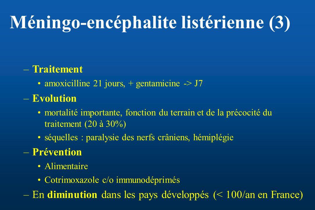 Méningo-encéphalite listérienne (3) –Traitement amoxicilline 21 jours, + gentamicine -> J7 –Evolution mortalité importante, fonction du terrain et de