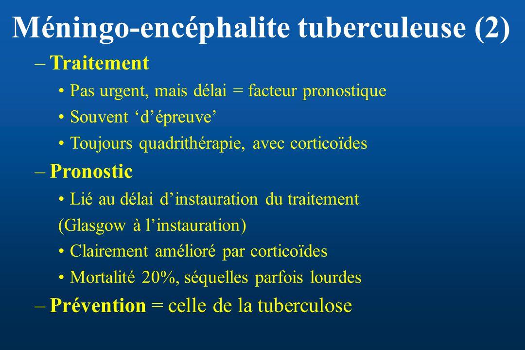 Méningo-encéphalite tuberculeuse (2) –Traitement Pas urgent, mais délai = facteur pronostique Souvent dépreuve Toujours quadrithérapie, avec corticoïd