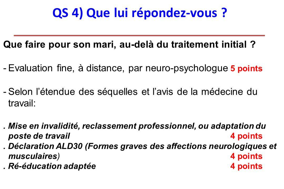 QS 4) Que lui répondez-vous ? Que faire pour son mari, au-delà du traitement initial ? -Evaluation fine, à distance, par neuro-psychologue 5 points -S