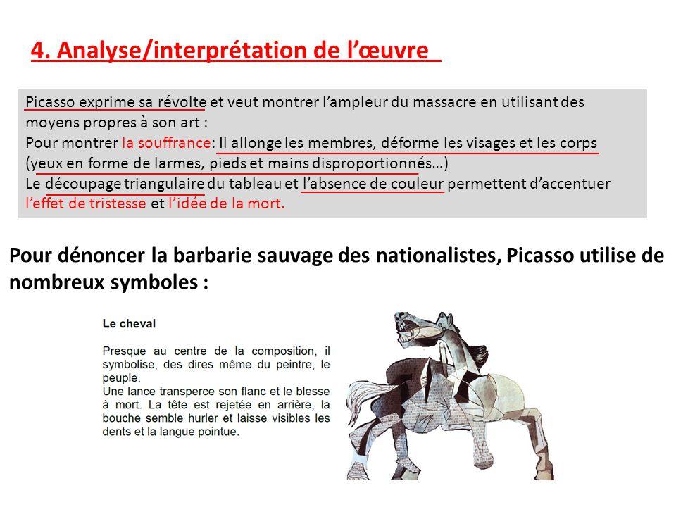 4. Analyse/interprétation de lœuvre Picasso exprime sa révolte et veut montrer lampleur du massacre en utilisant des moyens propres à son art : Pour m