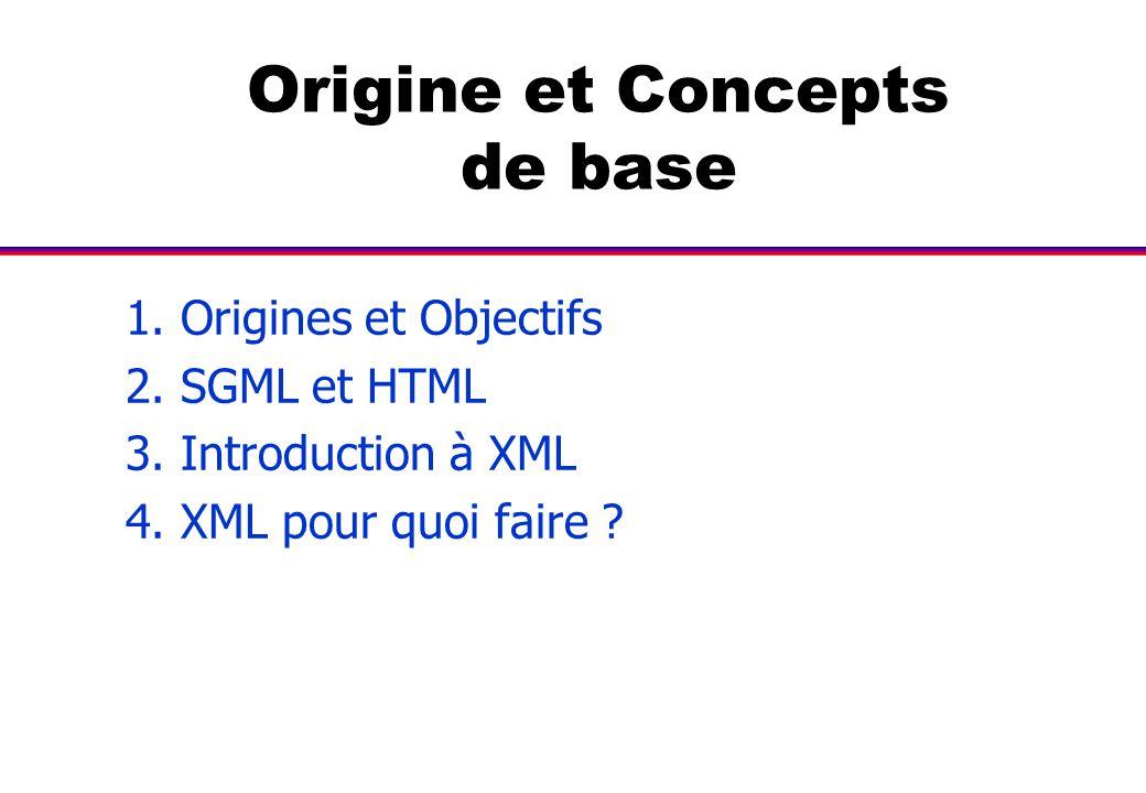 Origine et Concepts de base 1. Origines et Objectifs 2. SGML et HTML 3. Introduction à XML 4. XML pour quoi faire ?