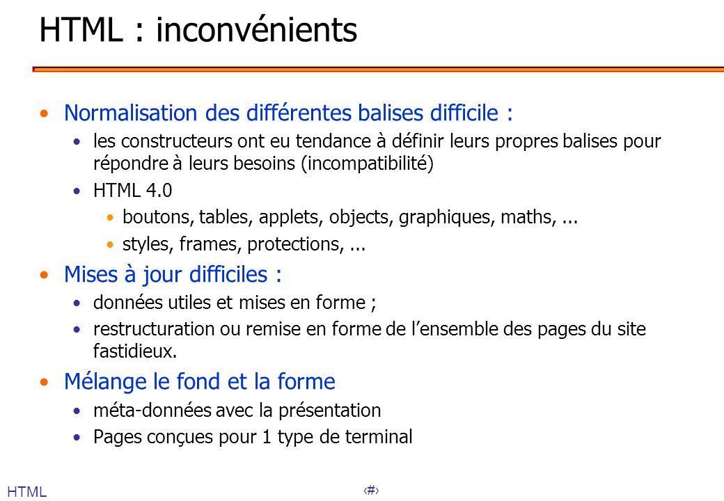 17 HTML : inconvénients Normalisation des différentes balises difficile : les constructeurs ont eu tendance à définir leurs propres balises pour répondre à leurs besoins (incompatibilité) HTML 4.0 boutons, tables, applets, objects, graphiques, maths,...