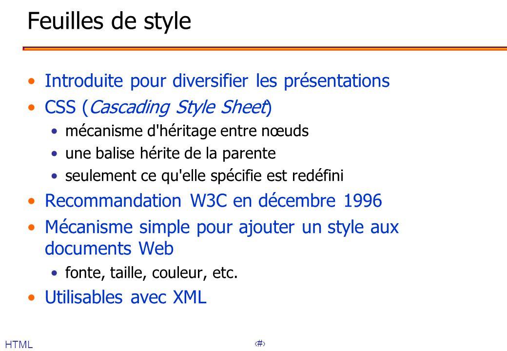18 Feuilles de style Introduite pour diversifier les présentations CSS (Cascading Style Sheet) mécanisme d héritage entre nœuds une balise hérite de la parente seulement ce qu elle spécifie est redéfini Recommandation W3C en décembre 1996 Mécanisme simple pour ajouter un style aux documents Web fonte, taille, couleur, etc.
