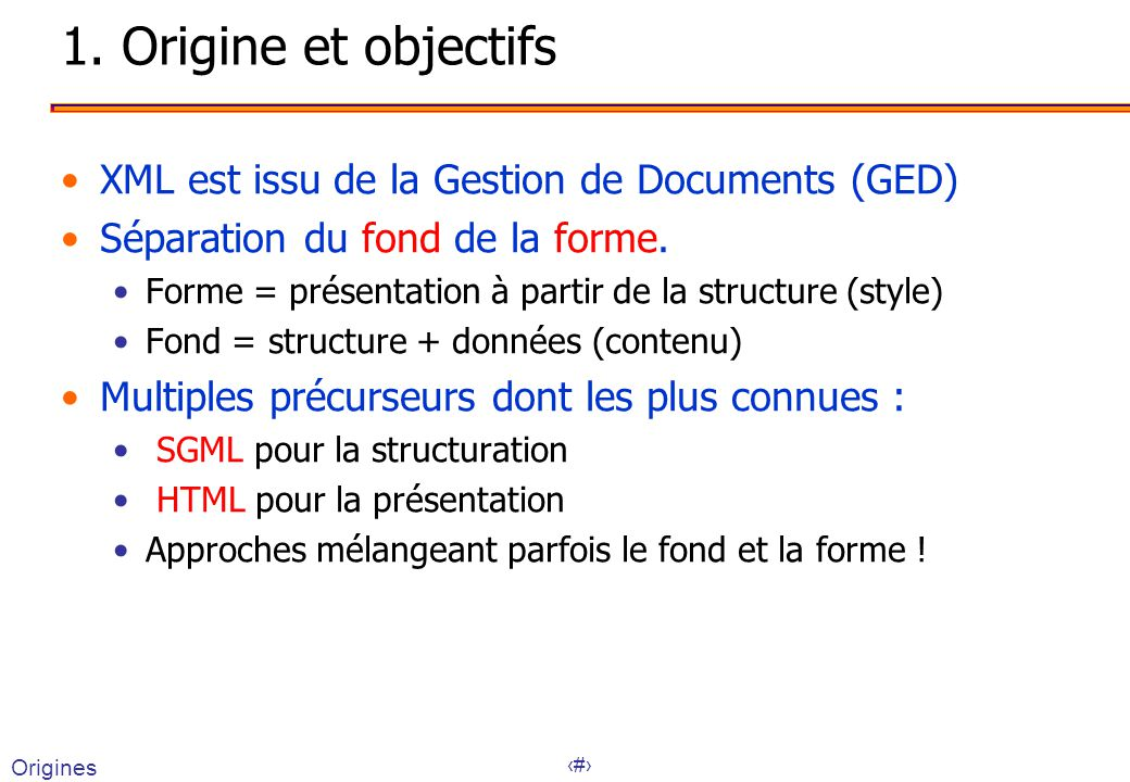 2 1. Origine et objectifs XML est issu de la Gestion de Documents (GED) Séparation du fond de la forme. Forme = présentation à partir de la structure
