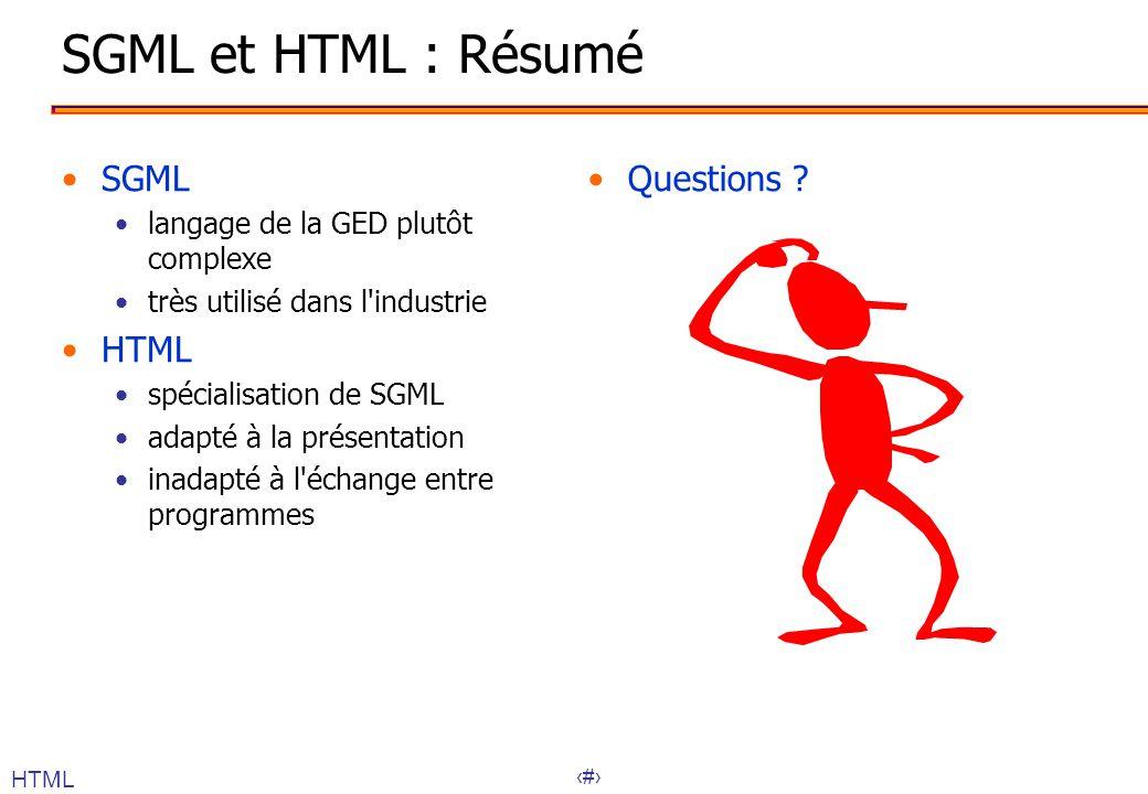 20 SGML et HTML : Résumé SGML langage de la GED plutôt complexe très utilisé dans l industrie HTML spécialisation de SGML adapté à la présentation inadapté à l échange entre programmes Questions .