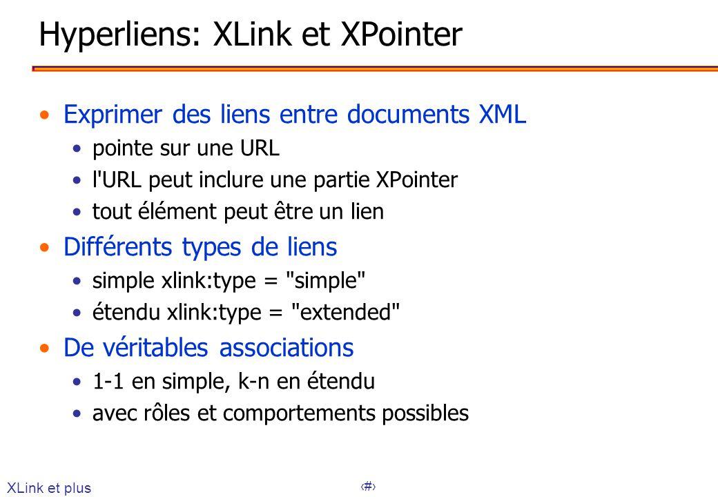29 Hyperliens: XLink et XPointer Exprimer des liens entre documents XML pointe sur une URL l URL peut inclure une partie XPointer tout élément peut être un lien Différents types de liens simple xlink:type = simple étendu xlink:type = extended De véritables associations 1-1 en simple, k-n en étendu avec rôles et comportements possibles XLink et plus