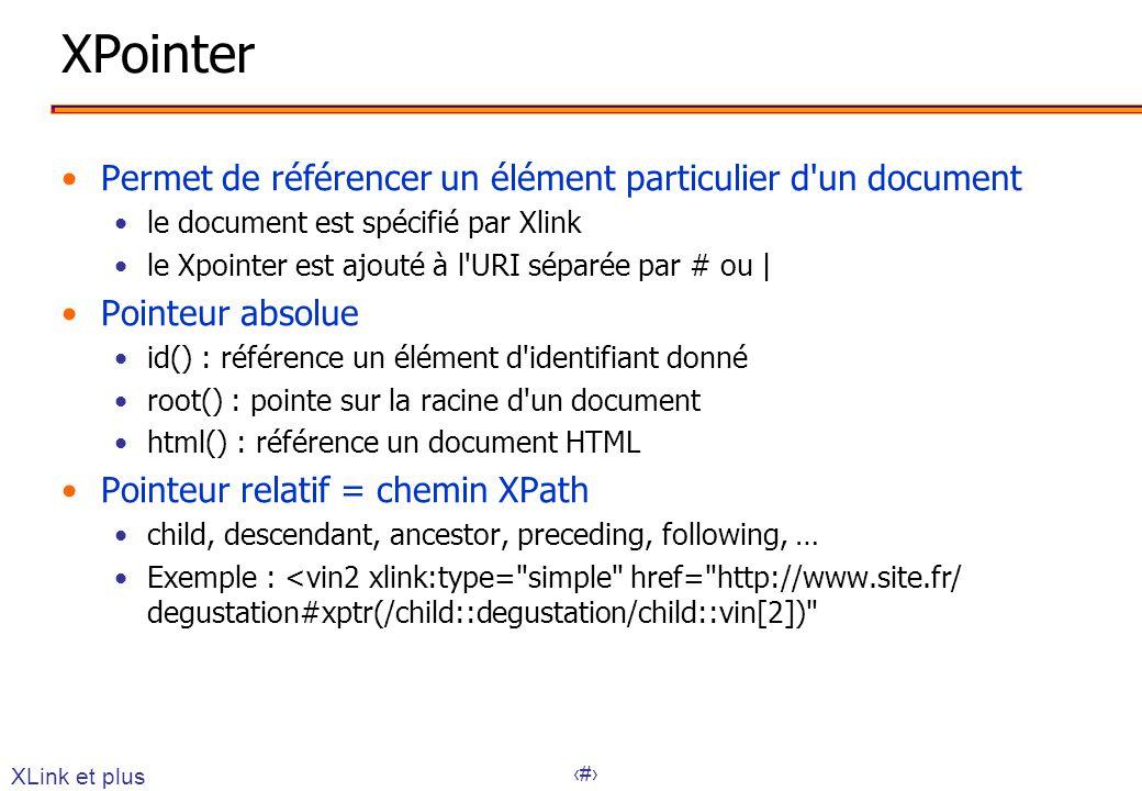 31 XPointer Permet de référencer un élément particulier d un document le document est spécifié par Xlink le Xpointer est ajouté à l URI séparée par # ou | Pointeur absolue id() : référence un élément d identifiant donné root() : pointe sur la racine d un document html() : référence un document HTML Pointeur relatif = chemin XPath child, descendant, ancestor, preceding, following, … Exemple : <vin2 xlink:type= simple href= http://www.site.fr/ degustation#xptr(/child::degustation/child::vin[2]) XLink et plus