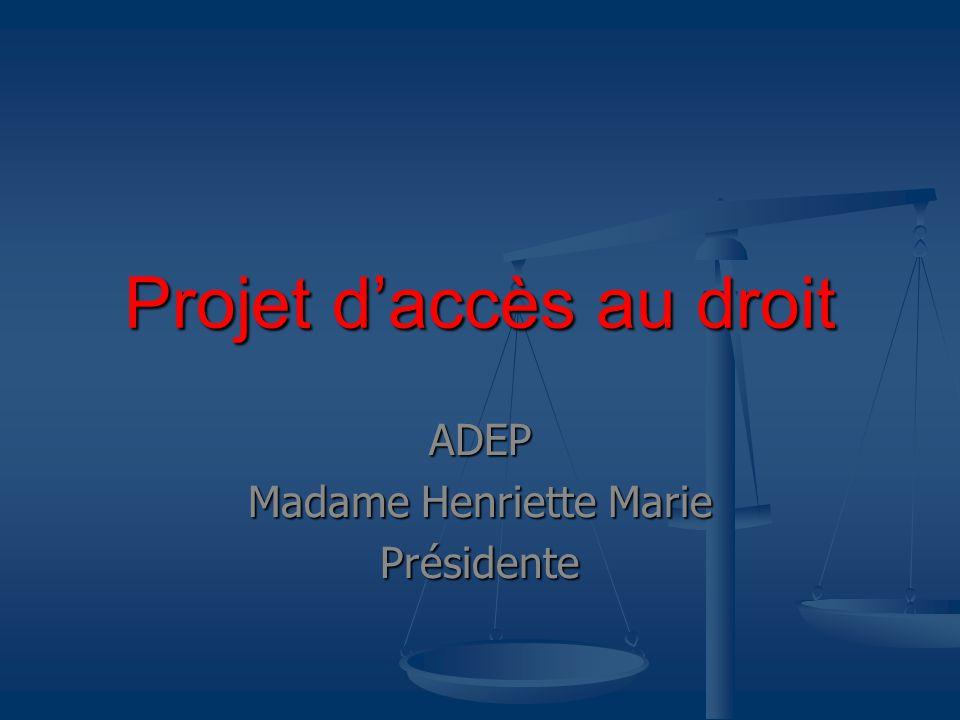 Projet daccès au droit ADEP Madame Henriette Marie Présidente