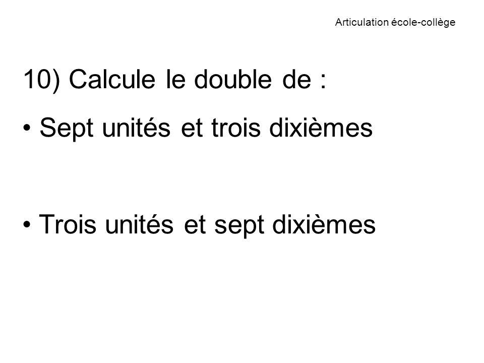 Articulation école-collège 10) Calcule le double de : Sept unités et trois dixièmes Trois unités et sept dixièmes