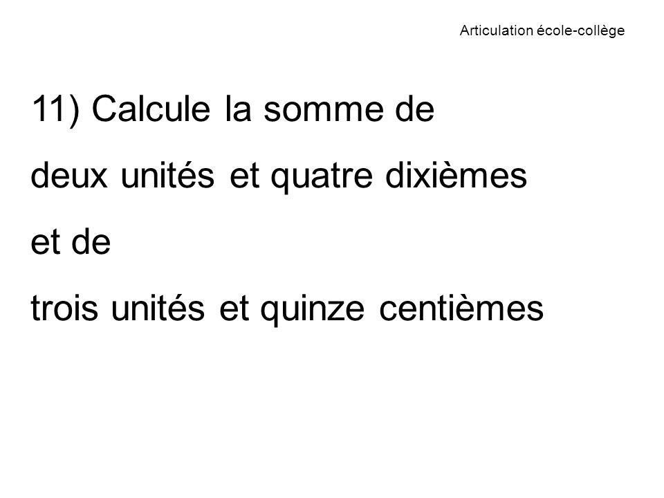 Articulation école-collège 11) Calcule la somme de deux unités et quatre dixièmes et de trois unités et quinze centièmes