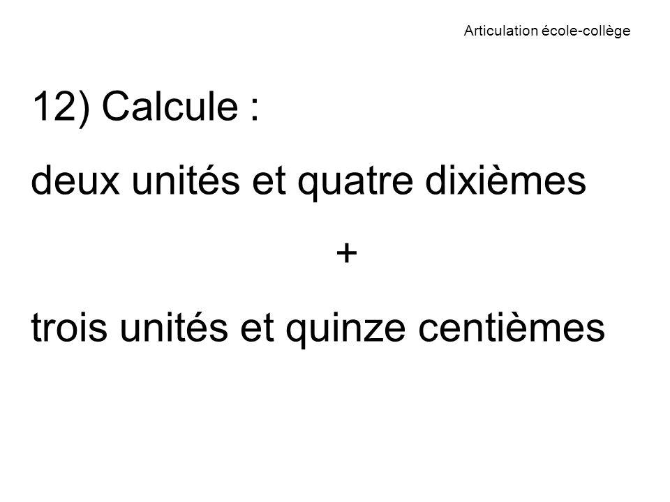 Articulation école-collège 12) Calcule : deux unités et quatre dixièmes + trois unités et quinze centièmes
