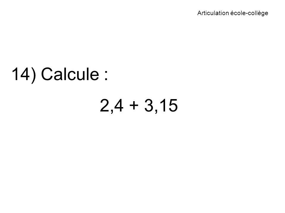 Articulation école-collège 14) Calcule : 2,4 + 3,15
