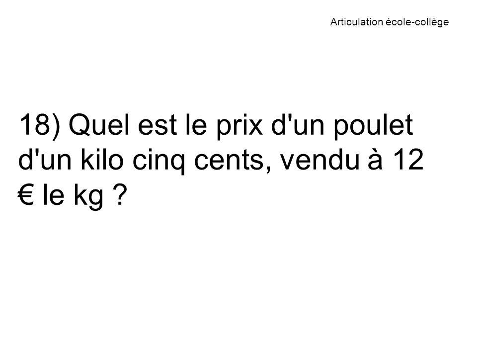 Articulation école-collège 18) Quel est le prix d un poulet d un kilo cinq cents, vendu à 12 le kg ?