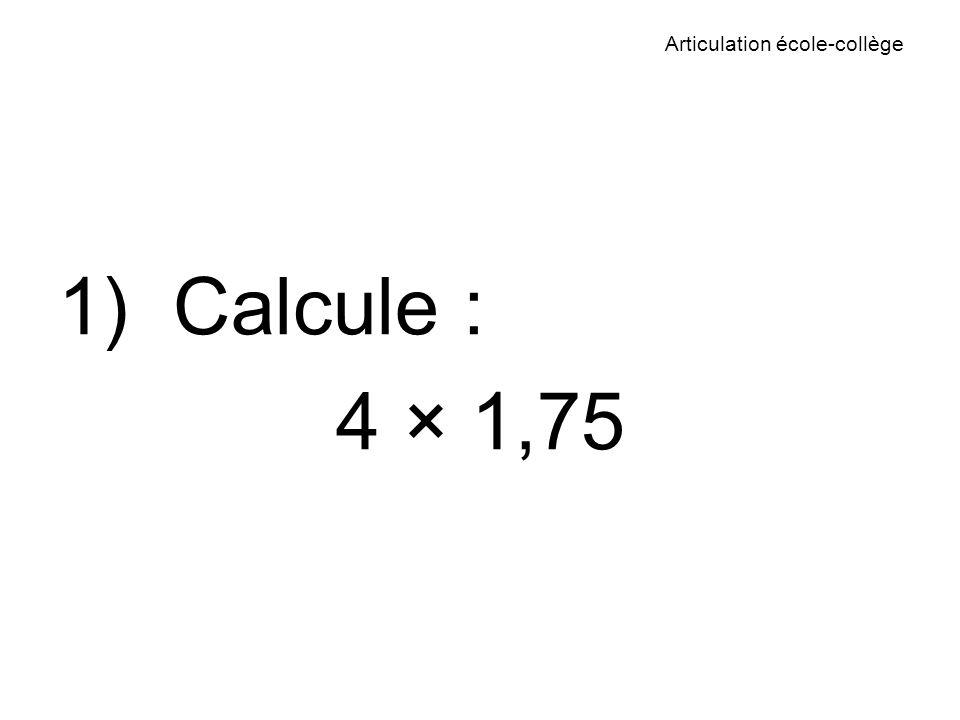 Articulation école-collège 1) Calcule : 4 × 1,75