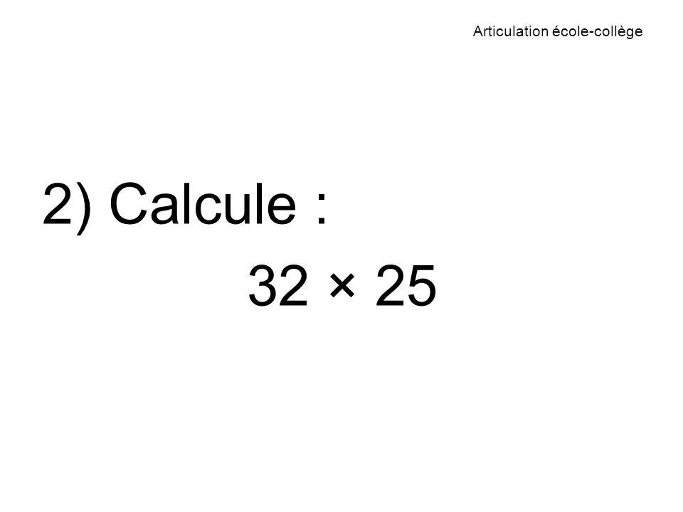 Articulation école-collège 2) Calcule : 32 × 25