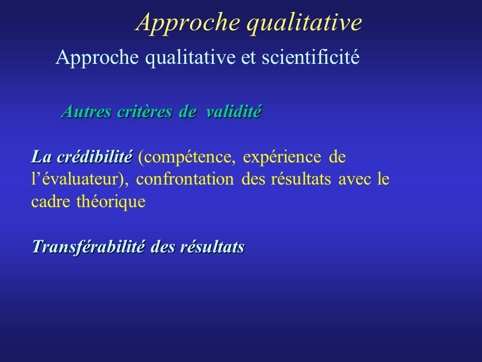 Approche qualitative Approche qualitative et scientificité Autres critères de validité La crédibilité Transférabilité des résultats Autres critères de validité La crédibilité (compétence, expérience de lévaluateur), confrontation des résultats avec le cadre théorique Transférabilité des résultats