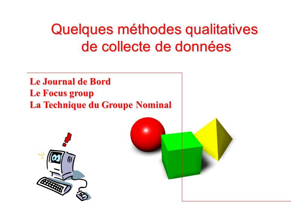 Quelques méthodes qualitatives de collecte de données Le Journal de Bord Le Focus group La Technique du Groupe Nominal
