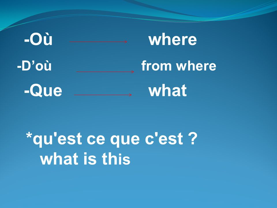 -Où where -Doùfrom where -Quewhat *qu'est ce que c'est ? what is th is