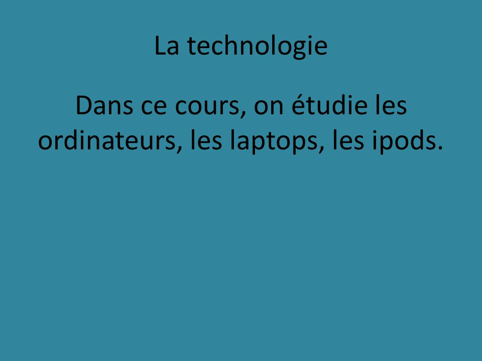 La technologie Dans ce cours, on étudie les ordinateurs, les laptops, les ipods.