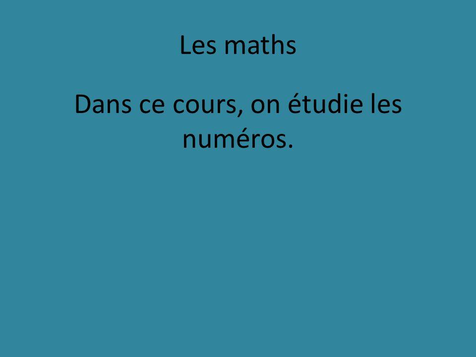 Les maths Dans ce cours, on étudie les numéros.