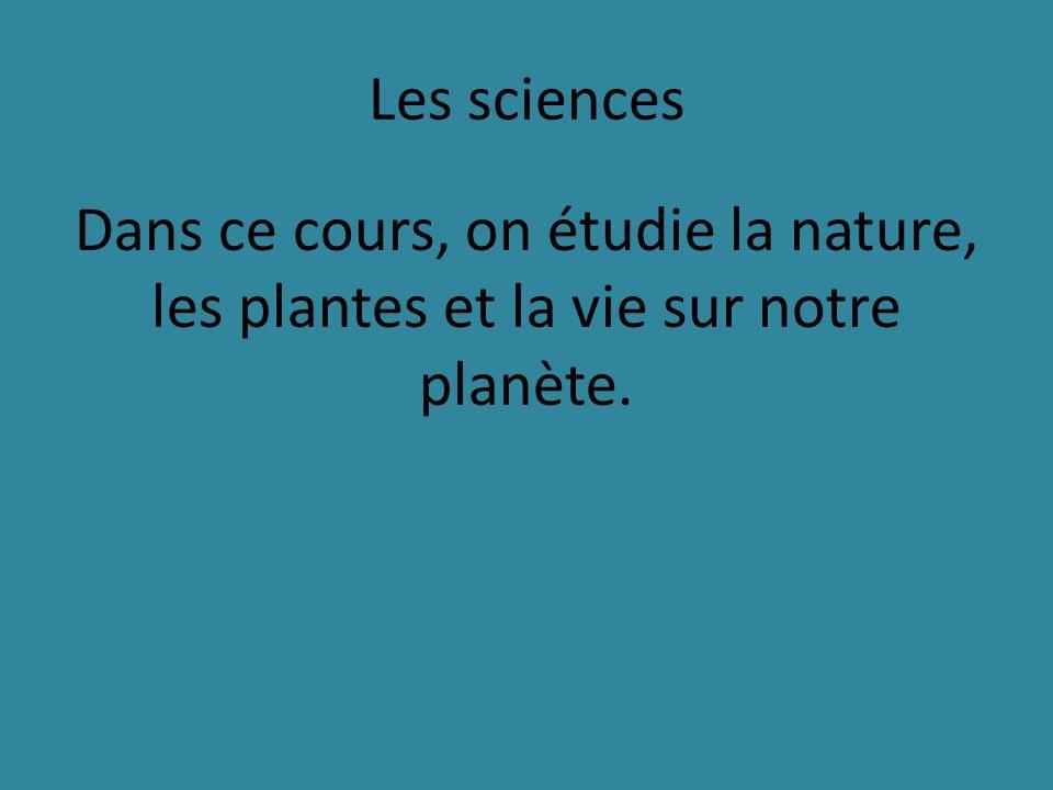 Les sciences Dans ce cours, on étudie la nature, les plantes et la vie sur notre planète.