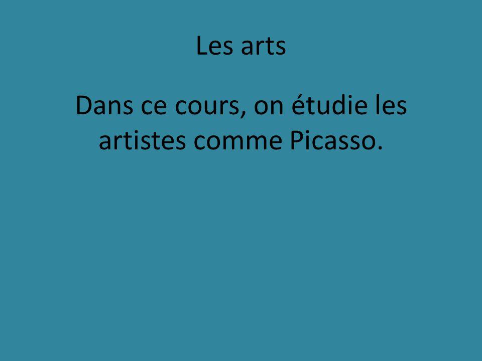 Les arts Dans ce cours, on étudie les artistes comme Picasso.