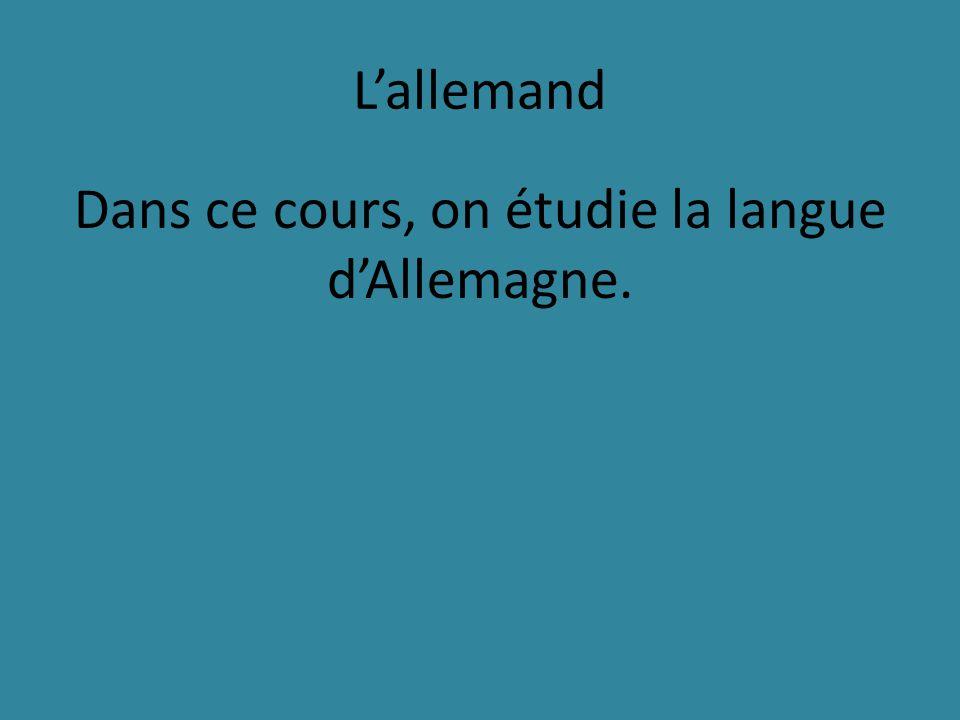 Lallemand Dans ce cours, on étudie la langue dAllemagne.