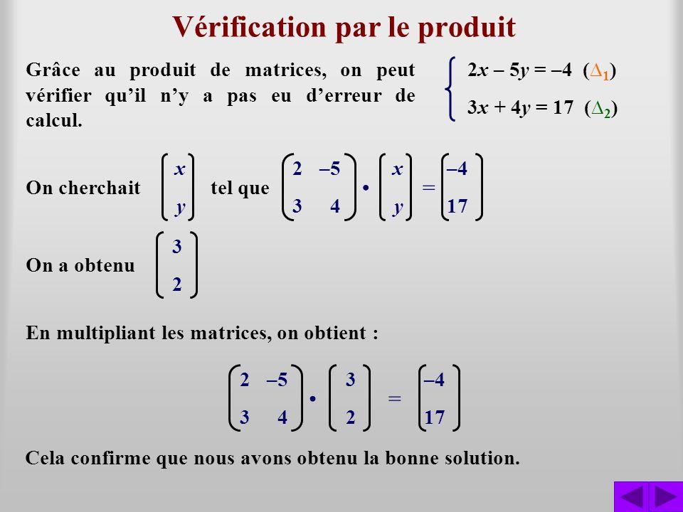 Vérification par le produit 2x – 5y = –4 ( 1 ) 3x + 4y = 17 ( 2 ) Grâce au produit de matrices, on peut vérifier quil ny a pas eu derreur de calcul. 2