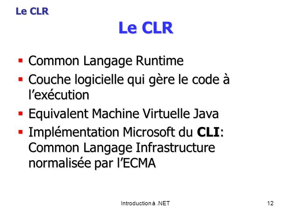 Introduction à.NET12 Le CLR Common Langage Runtime Common Langage Runtime Couche logicielle qui gère le code à lexécution Couche logicielle qui gère le code à lexécution Equivalent Machine Virtuelle Java Equivalent Machine Virtuelle Java Implémentation Microsoft du CLI: Common Langage Infrastructure normalisée par lECMA Implémentation Microsoft du CLI: Common Langage Infrastructure normalisée par lECMA Le CLR