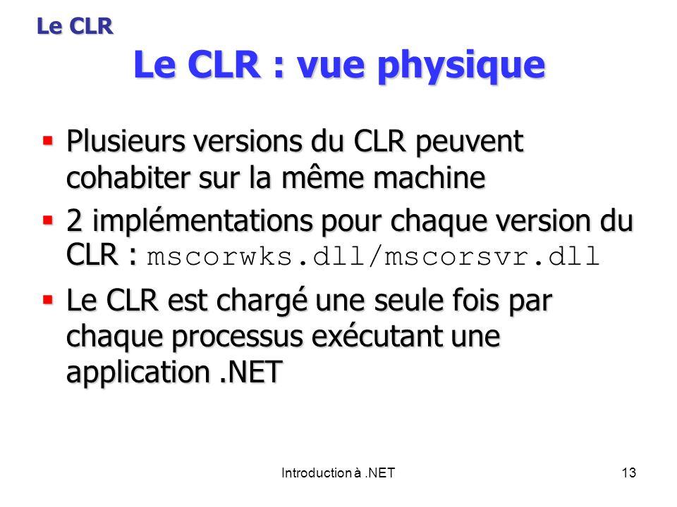 Introduction à.NET13 Le CLR : vue physique Plusieurs versions du CLR peuvent cohabiter sur la même machine Plusieurs versions du CLR peuvent cohabiter sur la même machine 2 implémentations pour chaque version du CLR : 2 implémentations pour chaque version du CLR : mscorwks.dll/mscorsvr.dll Le CLR est chargé une seule fois par chaque processus exécutant une application.NET Le CLR est chargé une seule fois par chaque processus exécutant une application.NET Le CLR