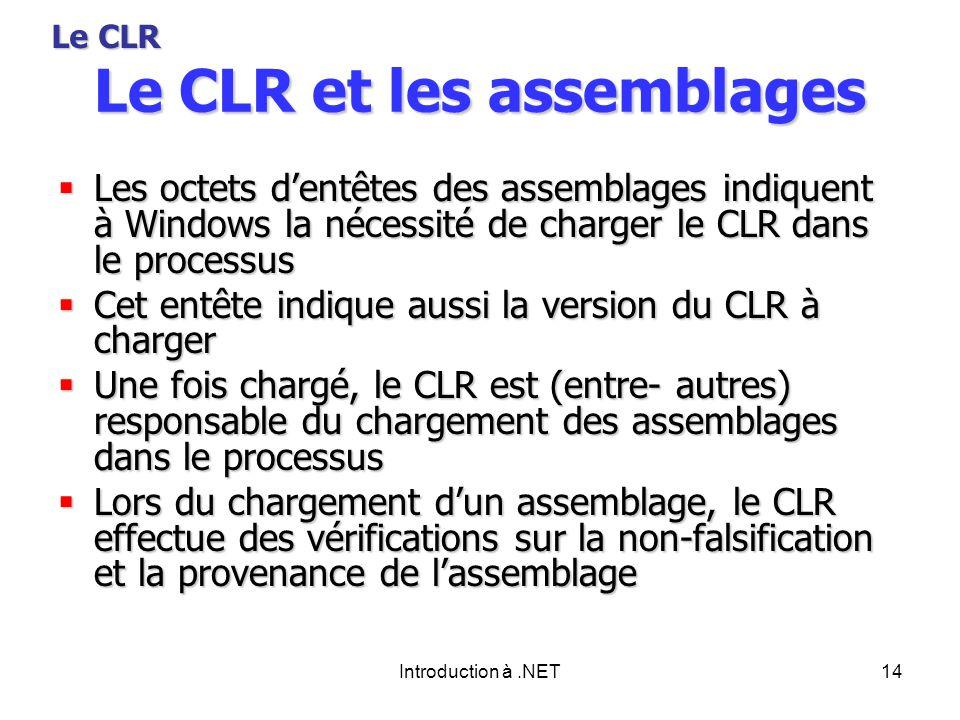 Introduction à.NET14 Le CLR et les assemblages Les octets dentêtes des assemblages indiquent à Windows la nécessité de charger le CLR dans le processus Les octets dentêtes des assemblages indiquent à Windows la nécessité de charger le CLR dans le processus Cet entête indique aussi la version du CLR à charger Cet entête indique aussi la version du CLR à charger Une fois chargé, le CLR est (entre- autres) responsable du chargement des assemblages dans le processus Une fois chargé, le CLR est (entre- autres) responsable du chargement des assemblages dans le processus Lors du chargement dun assemblage, le CLR effectue des vérifications sur la non-falsification et la provenance de lassemblage Lors du chargement dun assemblage, le CLR effectue des vérifications sur la non-falsification et la provenance de lassemblage Le CLR