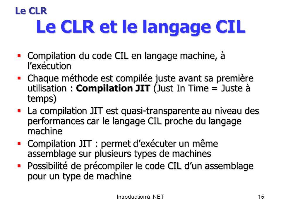 Introduction à.NET15 Le CLR et le langage CIL Compilation du code CIL en langage machine, à lexécution Compilation du code CIL en langage machine, à lexécution Chaque méthode est compilée juste avant sa première utilisation : Compilation JIT (Just In Time = Juste à temps) Chaque méthode est compilée juste avant sa première utilisation : Compilation JIT (Just In Time = Juste à temps) La compilation JIT est quasi-transparente au niveau des performances car le langage CIL proche du langage machine La compilation JIT est quasi-transparente au niveau des performances car le langage CIL proche du langage machine Compilation JIT : permet dexécuter un même assemblage sur plusieurs types de machines Compilation JIT : permet dexécuter un même assemblage sur plusieurs types de machines Possibilité de précompiler le code CIL dun assemblage pour un type de machine Possibilité de précompiler le code CIL dun assemblage pour un type de machine Le CLR