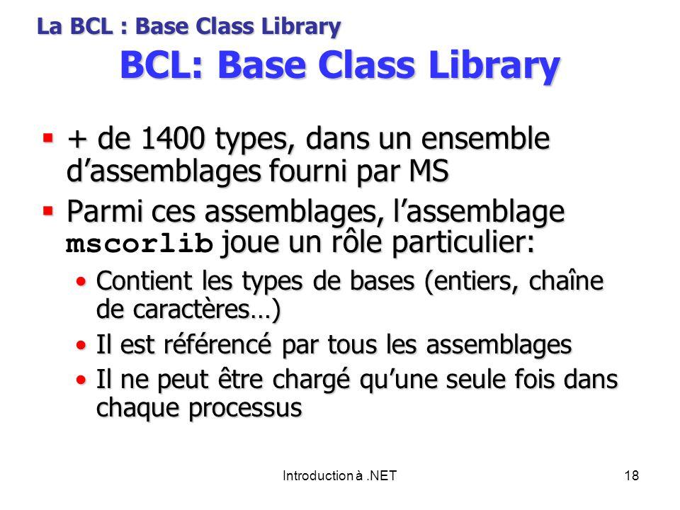 Introduction à.NET18 BCL: Base Class Library + de 1400 types, dans un ensemble dassemblages fourni par MS + de 1400 types, dans un ensemble dassemblages fourni par MS Parmi ces assemblages, lassemblage joue un rôle particulier: Parmi ces assemblages, lassemblage mscorlib joue un rôle particulier: Contient les types de bases (entiers, chaîne de caractères…)Contient les types de bases (entiers, chaîne de caractères…) Il est référencé par tous les assemblagesIl est référencé par tous les assemblages Il ne peut être chargé quune seule fois dans chaque processusIl ne peut être chargé quune seule fois dans chaque processus La BCL : Base Class Library