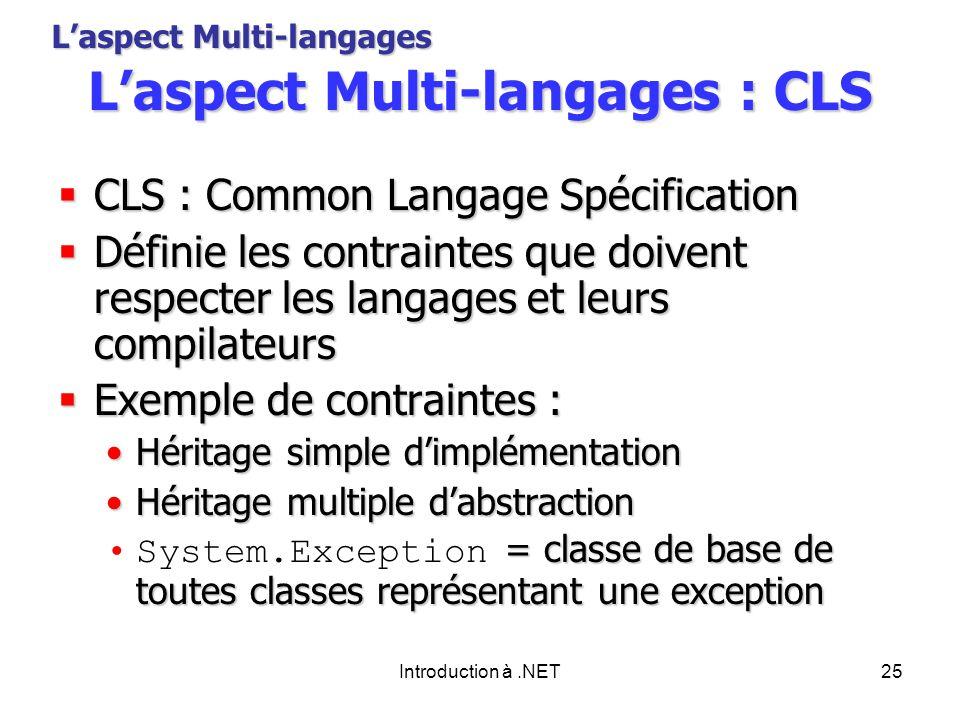Introduction à.NET25 Laspect Multi-langages : CLS CLS : Common Langage Spécification CLS : Common Langage Spécification Définie les contraintes que doivent respecter les langages et leurs compilateurs Définie les contraintes que doivent respecter les langages et leurs compilateurs Exemple de contraintes : Exemple de contraintes : Héritage simple dimplémentationHéritage simple dimplémentation Héritage multiple dabstractionHéritage multiple dabstraction = classe de base de toutes classes représentant une exceptionSystem.Exception = classe de base de toutes classes représentant une exception Laspect Multi-langages