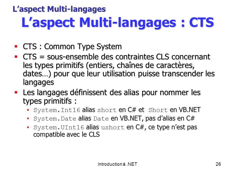 Introduction à.NET26 Laspect Multi-langages : CTS CTS : Common Type System CTS : Common Type System CTS = sous-ensemble des contraintes CLS concernant les types primitifs (entiers, chaînes de caractères, dates…) pour que leur utilisation puisse transcender les langages CTS = sous-ensemble des contraintes CLS concernant les types primitifs (entiers, chaînes de caractères, dates…) pour que leur utilisation puisse transcender les langages Les langages définissent des alias pour nommer les types primitifs : Les langages définissent des alias pour nommer les types primitifs : alias en C# et en VB.NETSystem.Int16 alias short en C# et Short en VB.NET alias en VB.NET, pas dalias en C#System.Date alias Date en VB.NET, pas dalias en C# alias en C#, ce type nest pas compatible avec le CLSSystem.UInt16 alias ushort en C#, ce type nest pas compatible avec le CLS Laspect Multi-langages