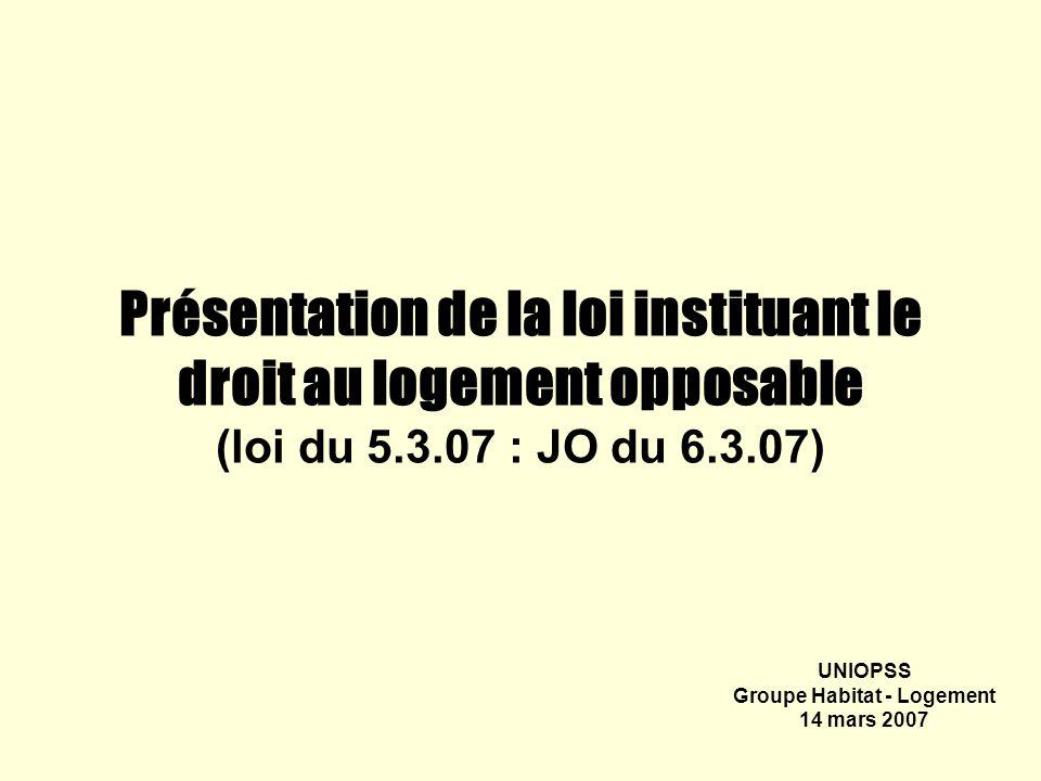 Présentation de la loi instituant le droit au logement opposable (loi du 5.3.07 : JO du 6.3.07) UNIOPSS Groupe Habitat - Logement 14 mars 2007